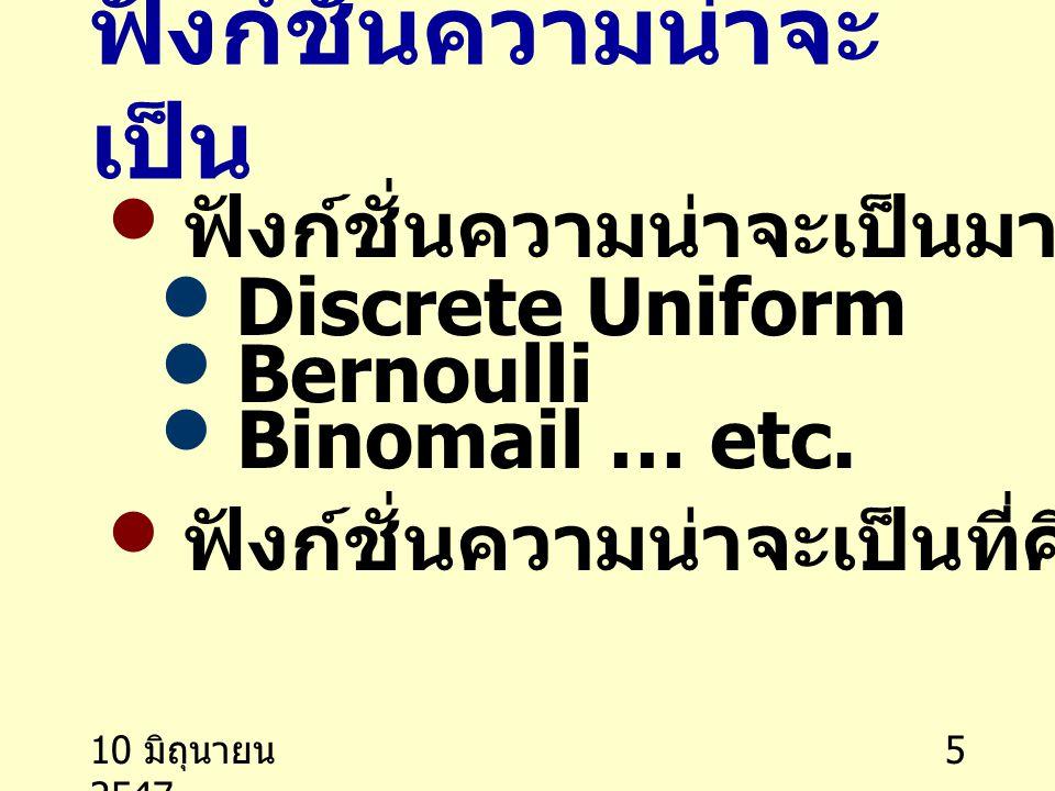 10 มิถุนายน 2547 5 ฟังก์ชั่นความน่าจะ เป็น ฟังก์ชั่นความน่าจะเป็นมาตรฐาน Discrete Uniform Bernoulli Binomail … etc. ฟังก์ชั่นความน่าจะเป็นที่คิดขึ้นเอ