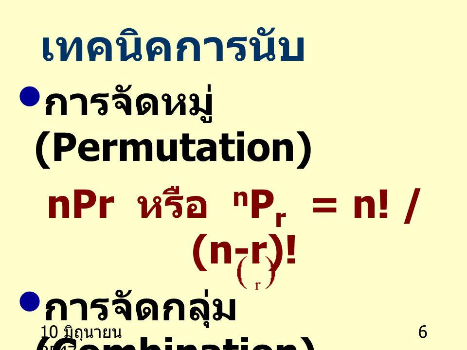 10 มิถุนายน 2547 6 เทคนิคการนับ การจัดหมู่ (Permutation) nPr หรือ n P r = n! / (n-r)! การจัดกลุ่ม (Combination) nCr หรือ n C r หรือ = n! / r! (n-r)!
