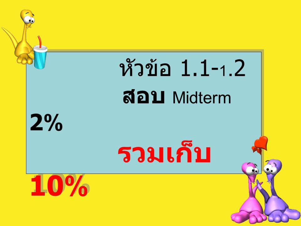 หัวข้อ 1.1- 1.2 สอบ Midterm 2% รวมเก็บ 10% หัวข้อ 1.1- 1.2 สอบ Midterm 2% รวมเก็บ 10%
