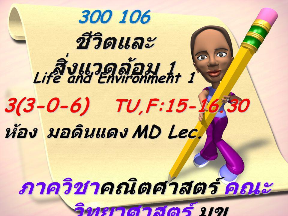 300 106 ชีวิตและ สิ่งแวดล้อม 1 3(3-0-6) TU,F:15-16.30 ห้อง มอดินแดง MD Lec. ภาควิชาคณิตศาสตร์ คณะ วิทยาศาสตร์ มข. Life and Environment 1