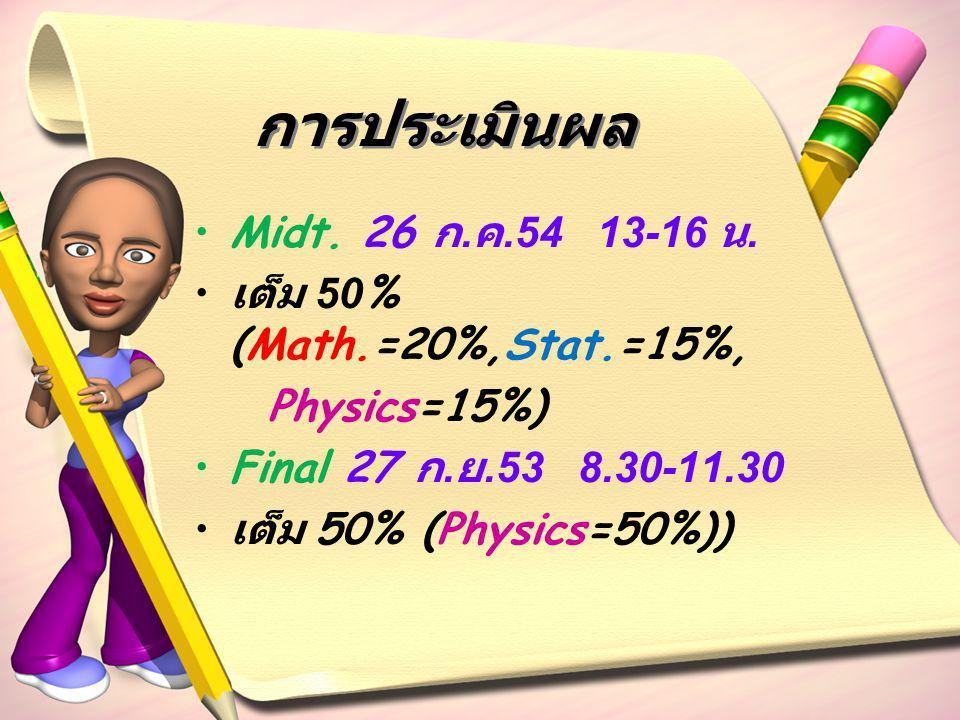 การประเมินผล Midt. 26 ก. ค.54 13-16 น. เต็ม 50% (Math.=20%,Stat.=15%, Physics=15%) Final 27 ก. ย.53 8.30-11.30 เต็ม 50% (Physics=50%))