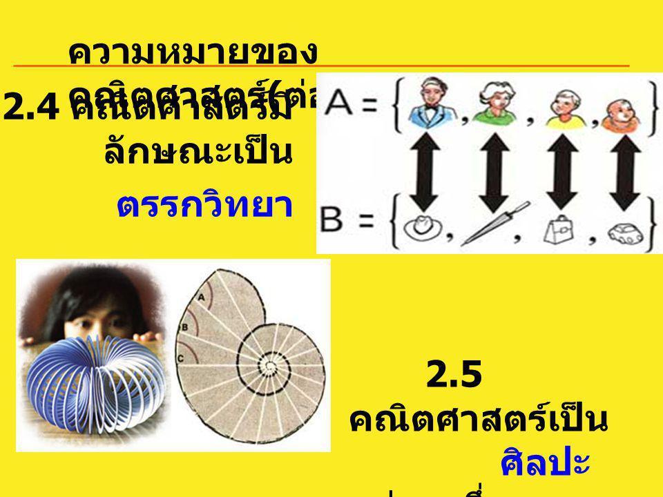 ความหมายของ คณิตศาสตร์ ( ต่อ ) 2.5 คณิตศาสตร์เป็น ศิลปะ อย่างหนึ่ง 2.4 คณิตศาสตร์มี ลักษณะเป็น ตรรกวิทยา
