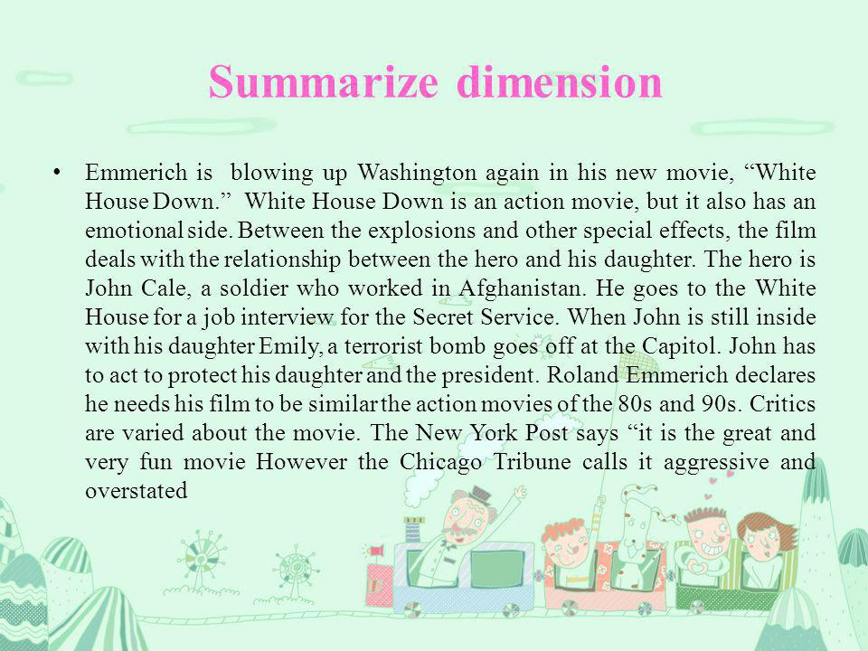 Summarize dimension Emmerich is blowing up Washington again in his new movie, White House Down. White House Down is an action movie, but it also has an emotional side.