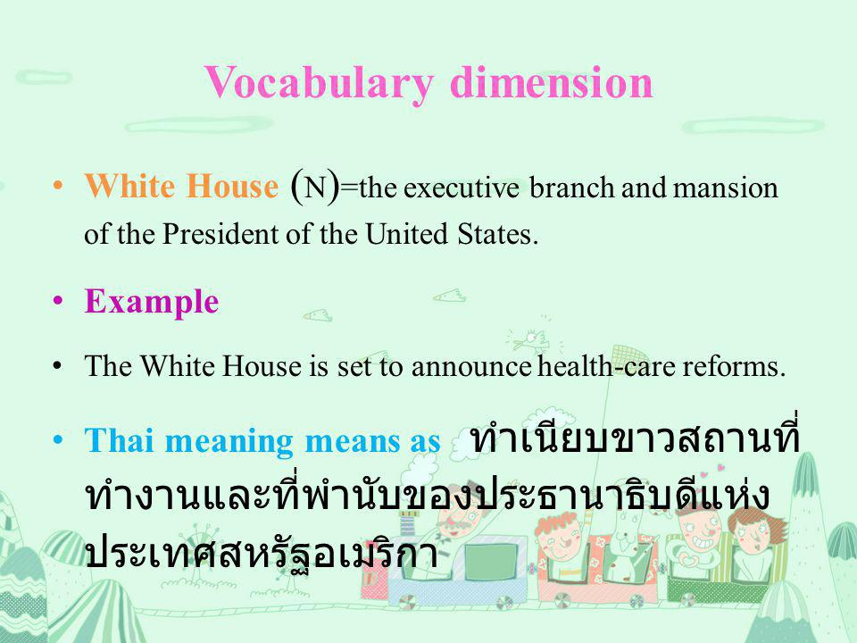 Vocabulary dimension White House ( N ) =the executive branch and mansion of the President of the United States.