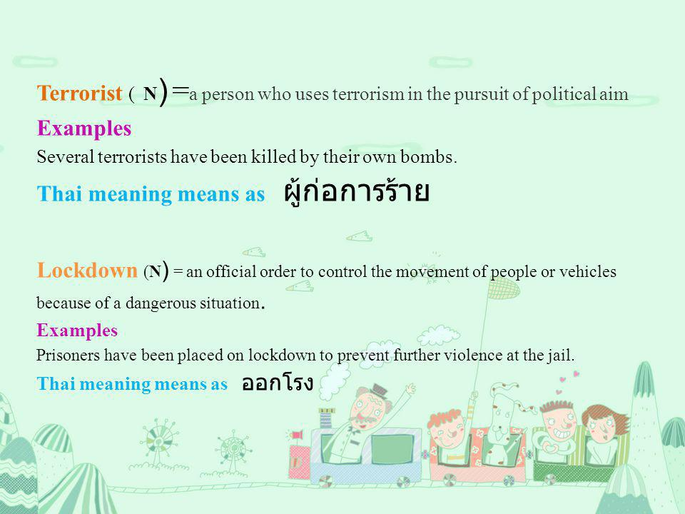 Terrorist ( N ) = a person who uses terrorism in the pursuit of political aim Examples Several terrorists have been killed by their own bombs. Thai me
