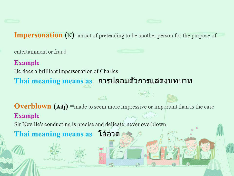 Impersonation ( N ) =an act of pretending to be another person for the purpose of entertainment or fraud Example He does a brilliant impersonation of Charles Thai meaning means as การปลอมตัวการแสดงบทบาท Overblown ( Adj ) = made to seem more impressive or important than is the case Example Sir Neville s conducting is precise and delicate, never overblown.