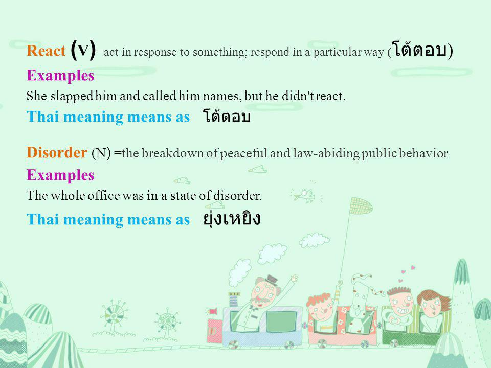 React ( V ) = act in response to something; respond in a particular way ( โต้ตอบ ) Examples She slapped him and called him names, but he didn t react.