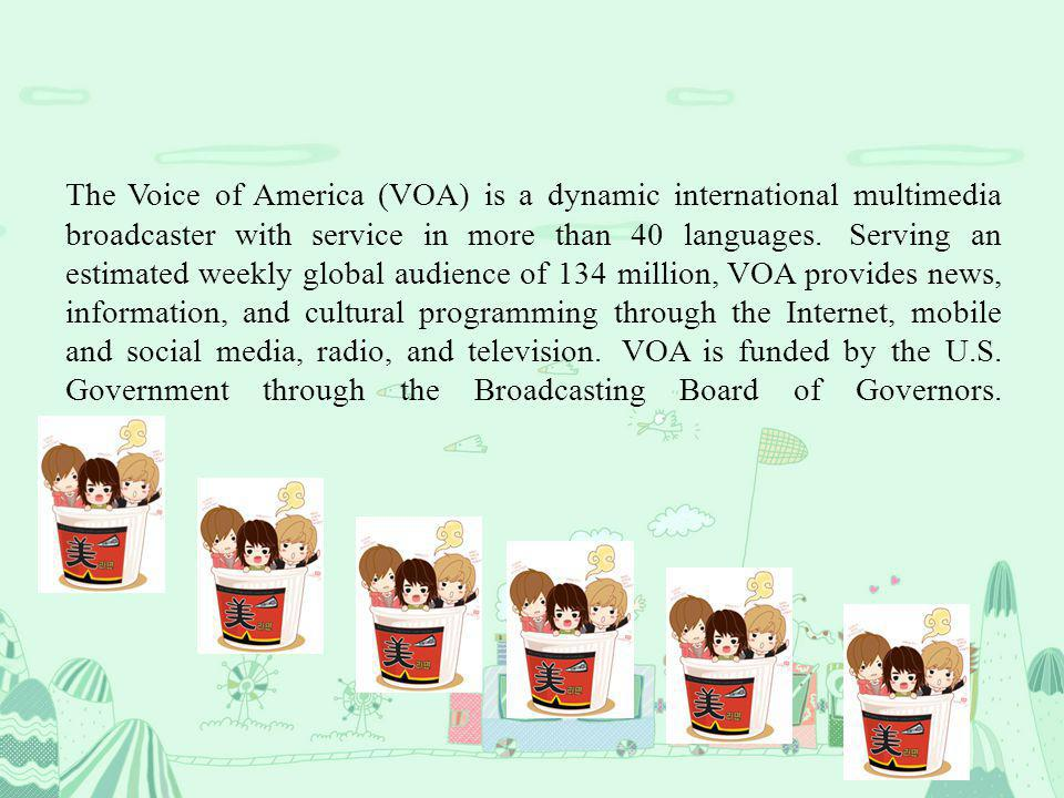 The Voice of America (VOA) is a dynamic international multimedia broadcaster with service in more than 40 languages. Serving an estimated weekly globa