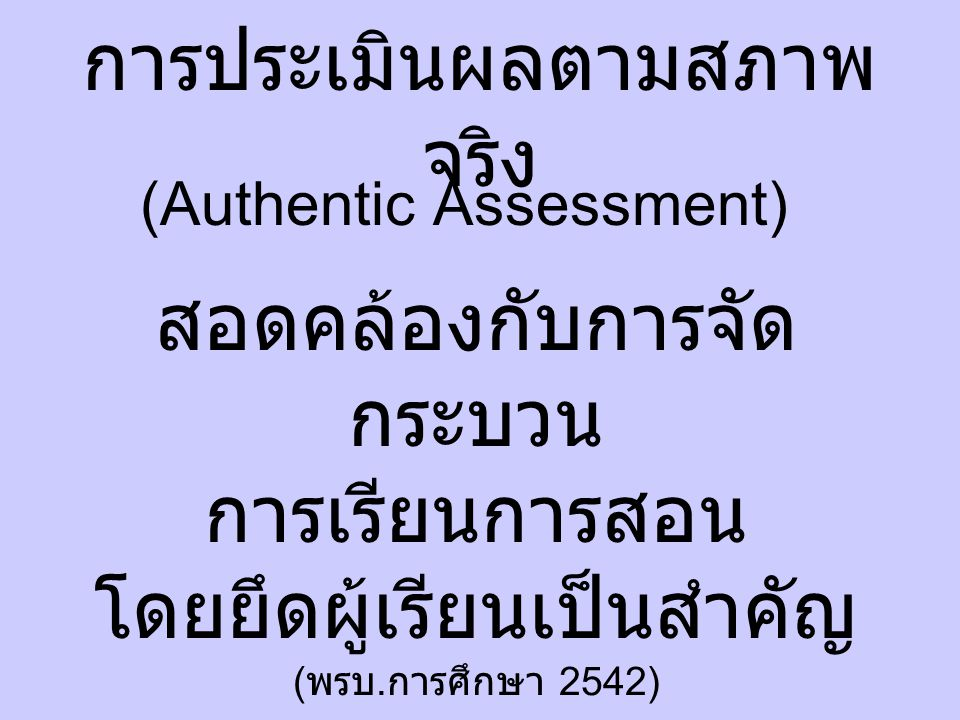 การประเมินผลตามสภาพ จริง (Authentic Assessment) สอดคล้องกับการจัด กระบวน การเรียนการสอน โดยยึดผู้เรียนเป็นสำคัญ ( พรบ.