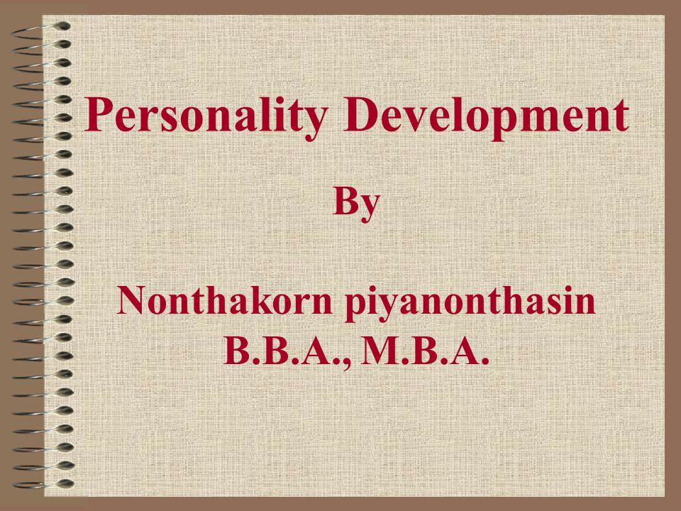 Personality Development By Nonthakorn piyanonthasin B.B.A., M.B.A.