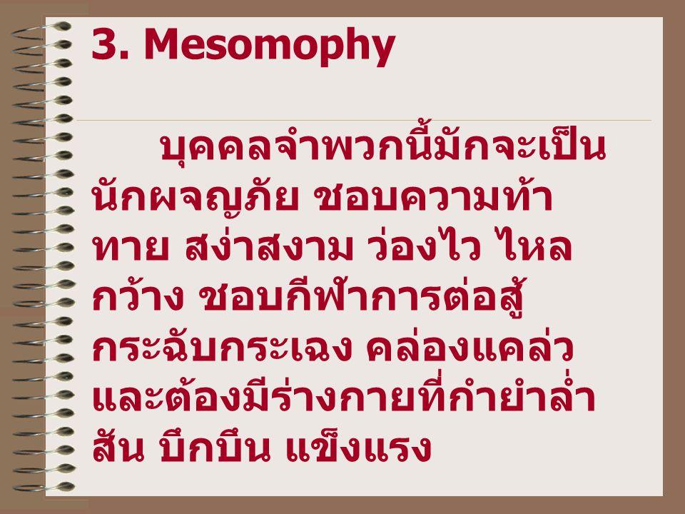 3. Mesomophy บุคคลจำพวกนี้มักจะเป็น นักผจญภัย ชอบความท้า ทาย สง่าสงาม ว่องไว ไหล กว้าง ชอบกีฬาการต่อสู้ กระฉับกระเฉง คล่องแคล่ว และต้องมีร่างกายที่กำย