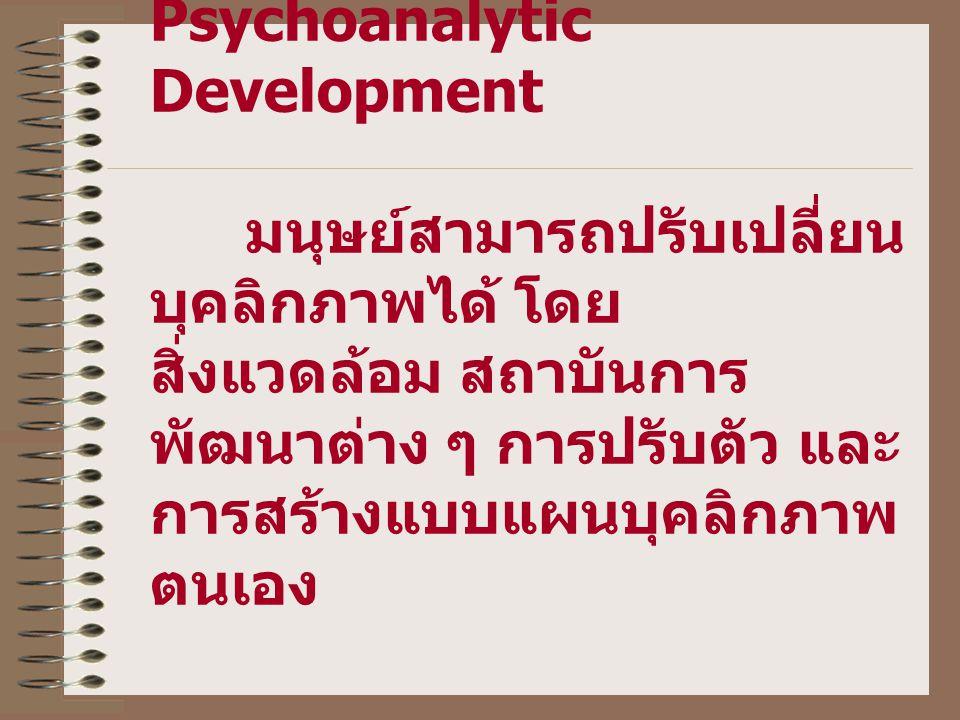 Psychoanalytic Development มนุษย์สามารถปรับเปลี่ยน บุคลิกภาพได้ โดย สิ่งแวดล้อม สถาบันการ พัฒนาต่าง ๆ การปรับตัว และ การสร้างแบบแผนบุคลิกภาพ ตนเอง