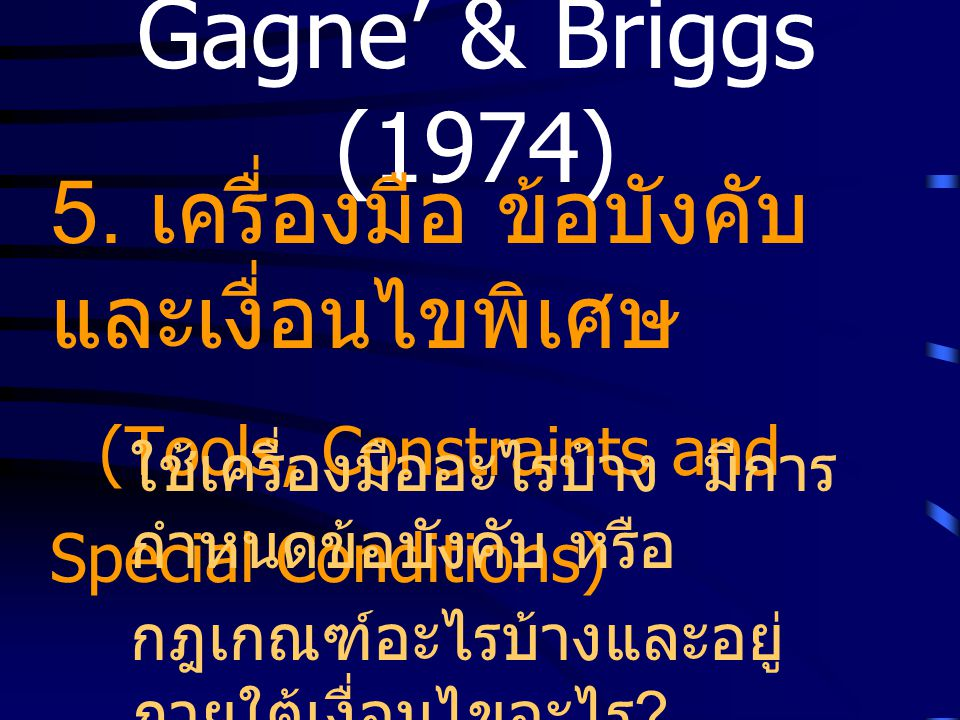 Gagne' & Briggs (1974) 5. เครื่องมือ ข้อบังคับ และเงื่อนไขพิเศษ (Tools, Constraints and Special Conditions) ใช้เครื่องมืออะไรบ้าง มีการ กำหนดข้อบังคับ