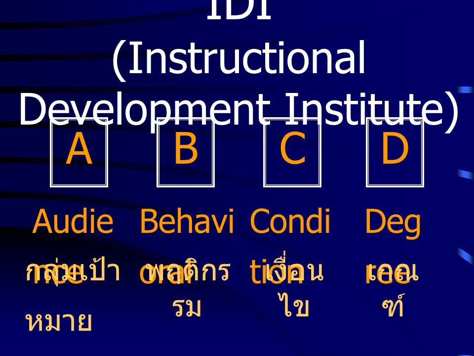 IDI (Instructional Development Institute) Audie nce DCBA Behavi oral Condi tion Deg ree กลุ่มเป้า หมาย พฤติกร รม เงื่อน ไข เกณ ฑ์