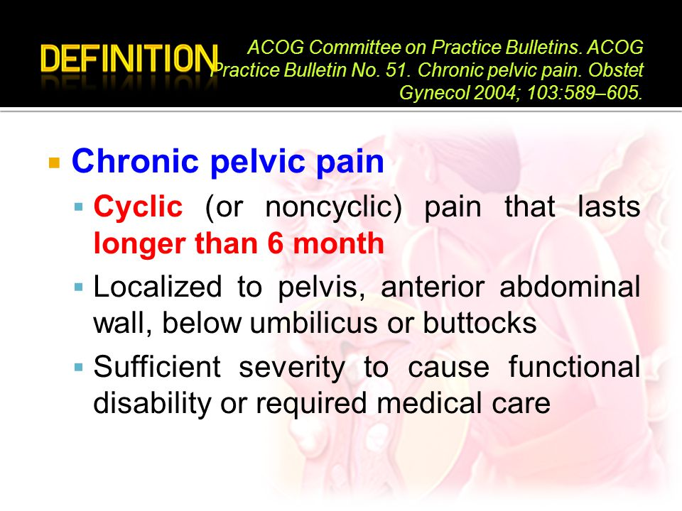  Chronic pelvic pain  Cyclic (or noncyclic) pain that lasts longer than 6 month  Localized to pelvis, anterior abdominal wall, below umbilicus or b