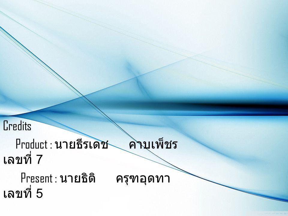 Credits Product : นายธีรเดช คาบเพ็ชร เลขที่ 7 Present : นายธิติ ครุฑอุดทา เลขที่ 5 1 st Pre-Engineering CISAT Class 1B 2013