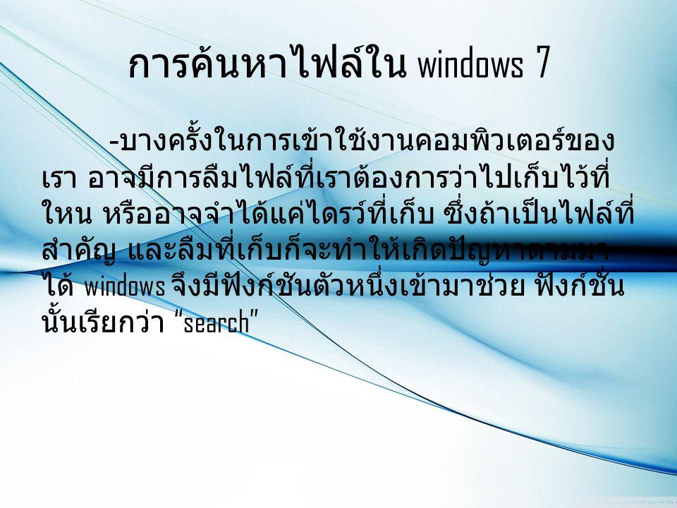 การค้นหาไฟล์ใน windows 7 - บางครั้งในการเข้าใช้งานคอมพิวเตอร์ของ เรา อาจมีการลืมไฟล์ที่เราต้องการว่าไปเก็บไว้ที่ ใหน หรืออาจจำได้แค่ไดรว์ที่เก็บ ซึ่งถ้าเป็นไฟล์ที่ สำคัญ และลืมที่เก็บก็จะทำให้เกิดปัญหาตามมา ได้ windows จึงมีฟังก์ชันตัวหนึ่งเข้ามาช่วย ฟังก์ชั่น นั้นเรียกว่า search