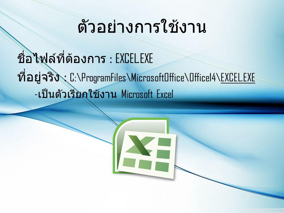 ตัวอย่างการใช้งาน ชื่อไฟล์ที่ต้องการ : EXCEL.EXE ที่อยู่จริง : C:\ProgramFiles\MicrosoftOffice\Office14\EXCEL.EXE - เป็นตัวเรียกใช้งาน Microsoft Excel