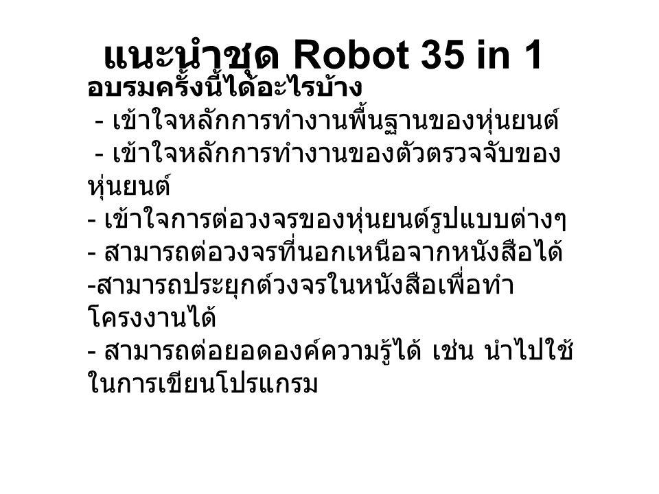 แนะนำชุด Robot 35 in 1 อบรมครั้งนี้ได้อะไรบ้าง - เข้าใจหลักการทำงานพื้นฐานของหุ่นยนต์ - เข้าใจหลักการทำงานของตัวตรวจจับของ หุ่นยนต์ - เข้าใจการต่อวงจร