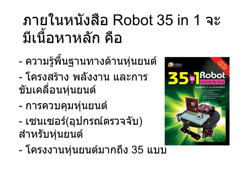 ภายในหนังสือ Robot 35 in 1 จะ มีเนื้อหาหลัก คือ - ความรู้พื้นฐานทางด้านหุ่นยนต์ - โครงสร้าง พลังงาน และการ ขับเคลื่อนหุ่นยนต์ - การควบคุมหุ่นยนต์ - เซ