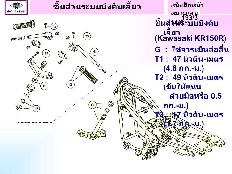 ชิ้นส่วนระบบบังคับ เลี้ยว (Kawasaki KR150R) G : ใช้จาระบีหล่อลื่น T1 : 47 นิวตัน - เมตร (4.8 กก.- ม.) T2 : 49 นิวตัน - เมตร ( ขันให้แน่น ด้วยมือหรือ 0.5 กก.- ม.) T3 : 17 นิวตัน - เมตร (1.7 กก.- ม.) ชิ้นส่วนระบบบังคับเลี้ยว หนังสือหน้า หมายเลข 193/3 14/6