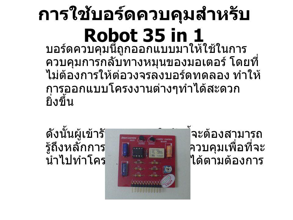 การใช้บอร์ดควบคุมสำหรับ Robot 35 in 1 บอร์ดควบคุมนี้ถูกออกแบบมาให้ใช้ในการ ควบคุมการกลับทางหมุนของมอเตอร์ โดยที่ ไม่ต้องการให้ต่อวงจรลงบอร์ดทดลอง ทำให