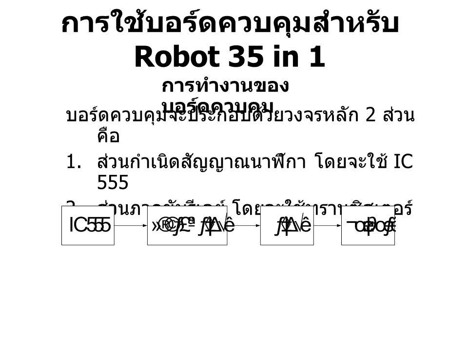 การใช้บอร์ดควบคุมสำหรับ Robot 35 in 1 การทำงานของ บอร์ดควบคุม บอร์ดควบคุมจะประกอบด้วยวงจรหลัก 2 ส่วน คือ 1. ส่วนกำเนิดสัญญาณนาฬิกา โดยจะใช้ IC 555 2.