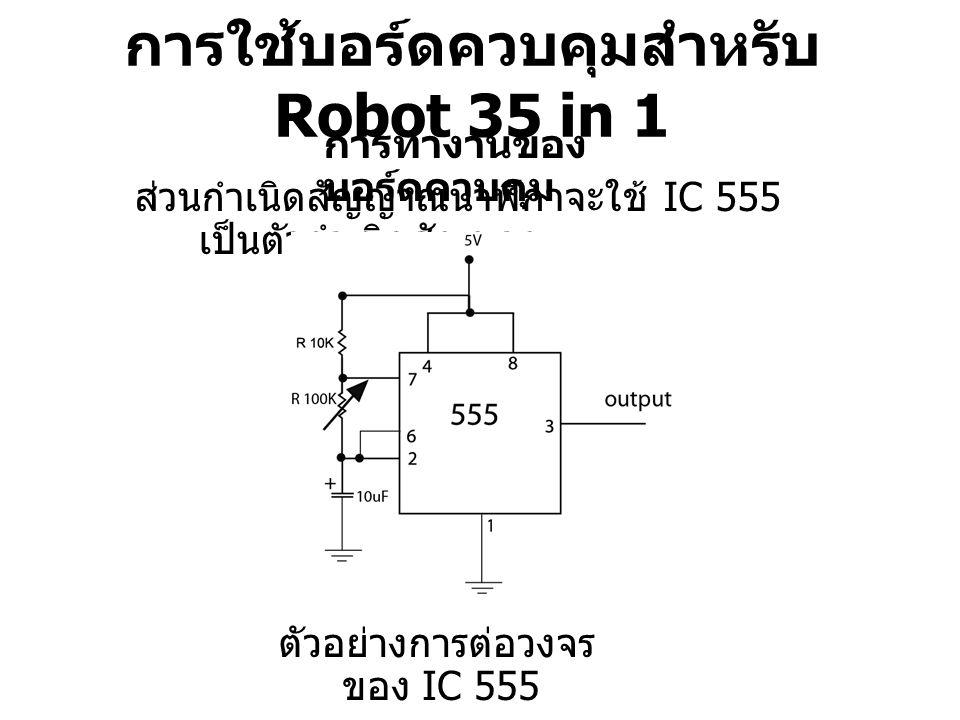 การใช้บอร์ดควบคุมสำหรับ Robot 35 in 1 การทำงานของ บอร์ดควบคุม ส่วนกำเนิดสัญญาณนาฬิกาจะใช้ IC 555 เป็นตัวกำเนิดสัญญาณ ตัวอย่างการต่อวงจร ของ IC 555