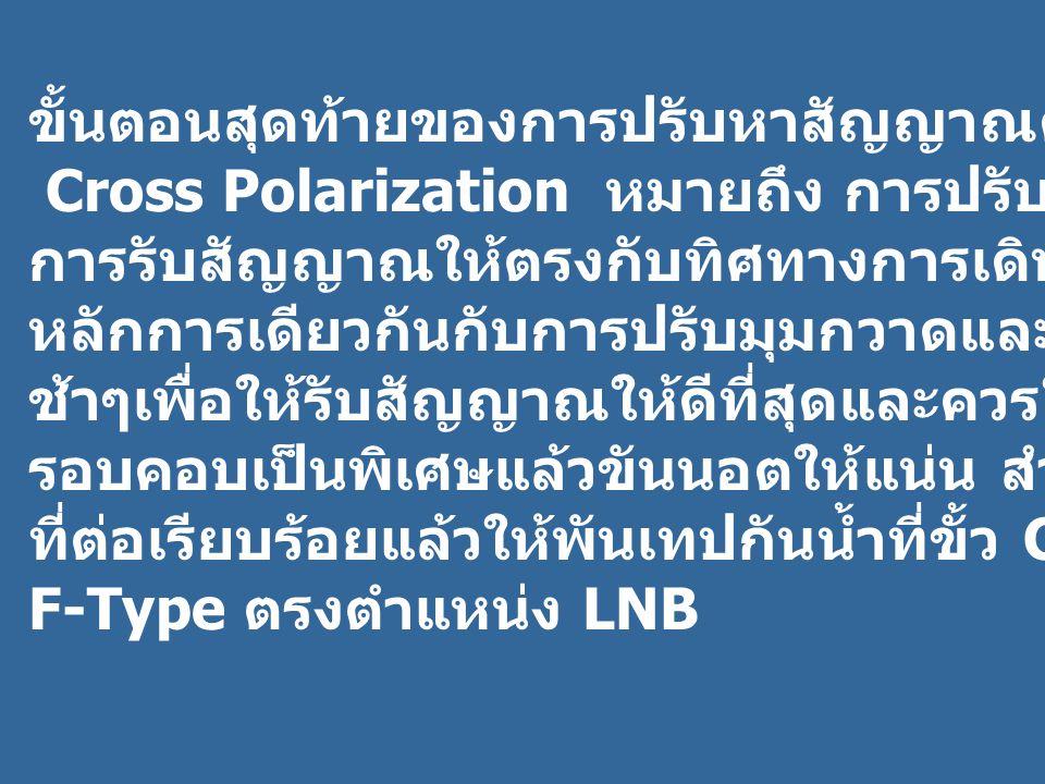 ขั้นตอนสุดท้ายของการปรับหาสัญญาณคือการปรับ Cross Polarization หมายถึง การปรับ LNB เพื่อปรับทิศทาง การรับสัญญาณให้ตรงกับทิศทางการเดินของสัญญาณโดยใช้ หลักการเดียวกันกับการปรับมุมกวาดและมุมเงย โดยหมุน LNB ช้าๆเพื่อให้รับสัญญาณให้ดีที่สุดและควรใช้ความละเอียด รอบคอบเป็นพิเศษแล้วขันนอตให้แน่น สําหรับสาย RG- 6 ที่ต่อเรียบร้อยแล้วให้พันเทปกันน้ำที่ขั้ว Connecter ชนิด F-Type ตรงตําแหน่ง LNB