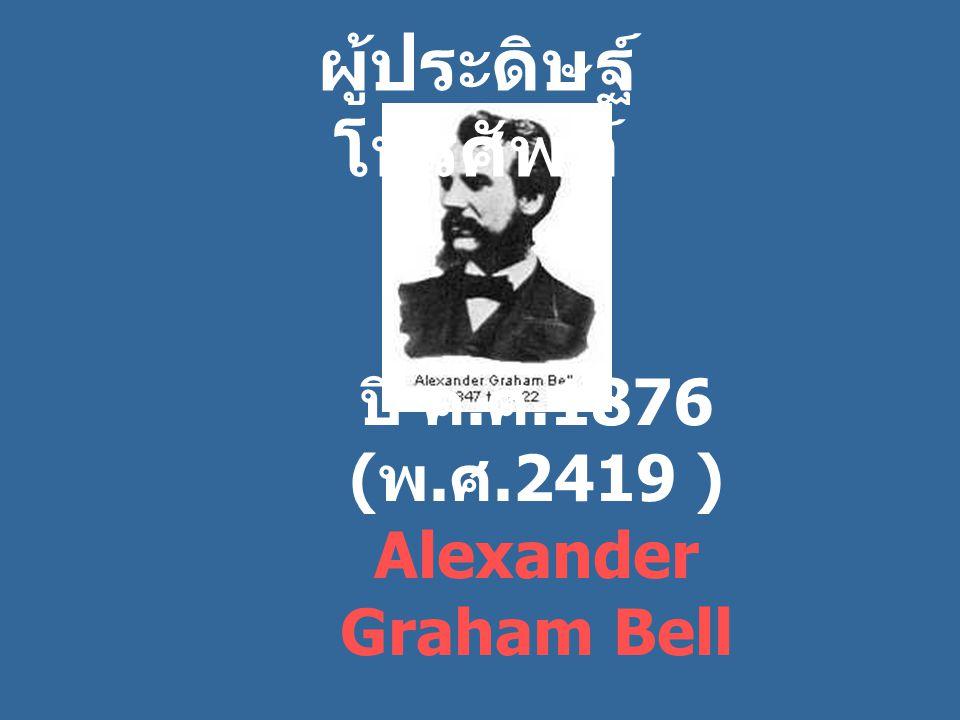 ปี ค. ศ.1876 ( พ. ศ.2419 ) Alexander Graham Bell ผู้ประดิษฐ์ โทรศัพท์