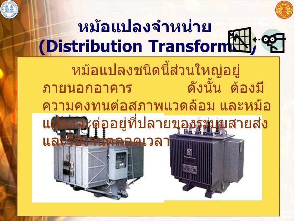 อุปกรณ์ไฟฟ้าโดยทั่วไป 17 หม้อแปลงจำหน่าย (Distribution Transformer) หม้อแปลงชนิดนี้ส่วนใหญ่อยู่ ภายนอกอาคาร ดังนั้น ต้องมี ความคงทนต่อสภาพแวดล้อม และห