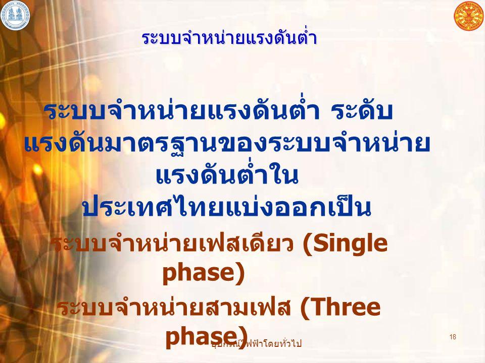อุปกรณ์ไฟฟ้าโดยทั่วไป 18 ระบบจำหน่ายแรงดันต่ำ ระบบจำหน่ายแรงดันต่ำ ระดับ แรงดันมาตรฐานของระบบจำหน่าย แรงดันต่ำใน ประเทศไทยแบ่งออกเป็น ระบบจำหน่ายเฟสเด