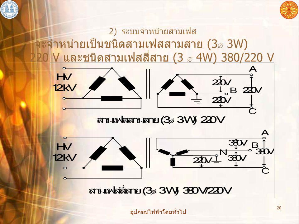 อุปกรณ์ไฟฟ้าโดยทั่วไป 20 2) ระบบจำหน่ายสามเฟส จะจำหน่ายเป็นชนิดสามเฟสสามสาย (3  3W) 220 V และชนิดสามเฟสสี่สาย (3  4W) 380/220 V