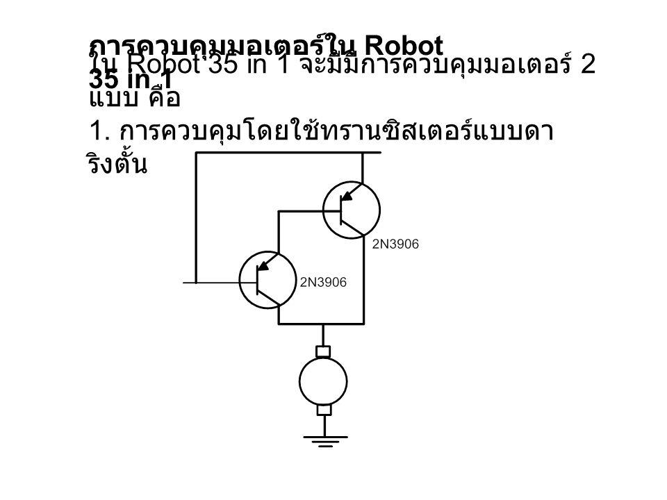 การควบคุมมอเตอร์ใน Robot 35 in 1 ใน Robot 35 in 1 จะมีมีการควบคุมมอเตอร์ 2 แบบ คือ 1. การควบคุมโดยใช้ทรานซิสเตอร์แบบดา ริงตั้น