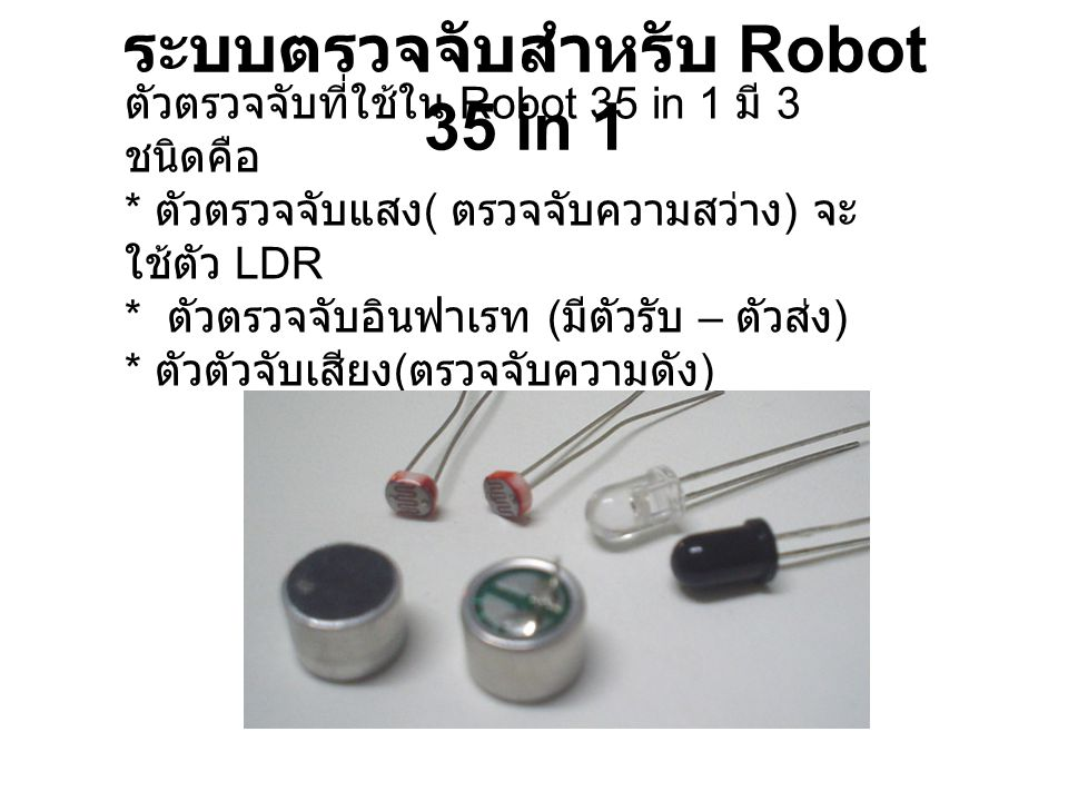 ระบบตรวจจับสำหรับ Robot 35 in 1 ตัวตรวจจับที่ใช้ใน Robot 35 in 1 มี 3 ชนิดคือ * ตัวตรวจจับแสง ( ตรวจจับความสว่าง ) จะ ใช้ตัว LDR * ตัวตรวจจับอินฟาเรท