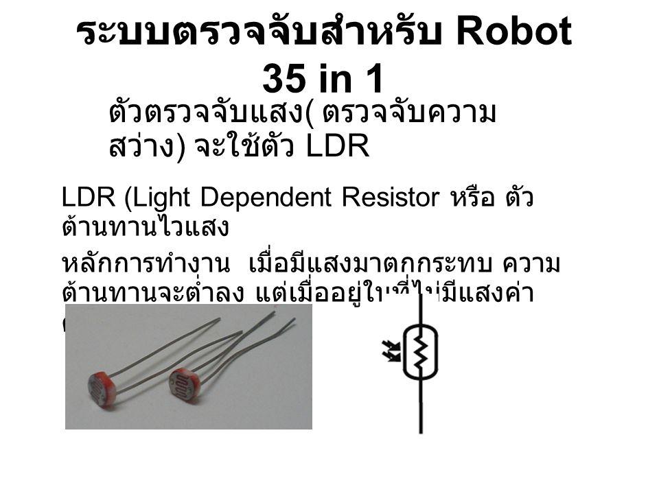 ระบบตรวจจับสำหรับ Robot 35 in 1 ตัวตรวจจับแสง ( ตรวจจับความ สว่าง ) จะใช้ตัว LDR LDR (Light Dependent Resistor หรือ ตัว ต้านทานไวแสง หลักการทำงาน เมื่