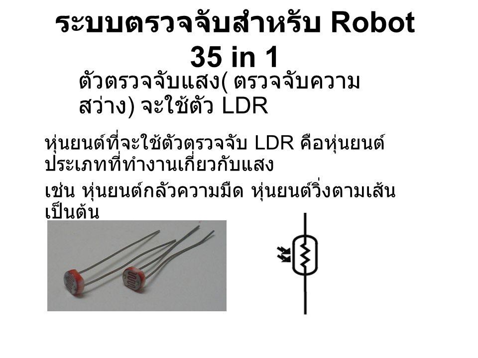 ระบบตรวจจับสำหรับ Robot 35 in 1 ตัวตรวจจับแสง ( ตรวจจับความ สว่าง ) จะใช้ตัว LDR หุ่นยนต์ที่จะใช้ตัวตรวจจับ LDR คือหุ่นยนต์ ประเภทที่ทำงานเกี่ยวกับแสง