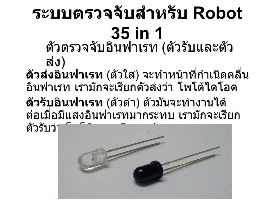 ระบบตรวจจับสำหรับ Robot 35 in 1 ตัวตรวจจับอินฟาเรท ( ตัวรับและตัว ส่ง ) ตัวส่งอินฟาเรท ( ตัวใส ) จะทำหน้าที่กำเนิดคลื่น อินฟาเรท เรามักจะเรียกตัวส่งว่