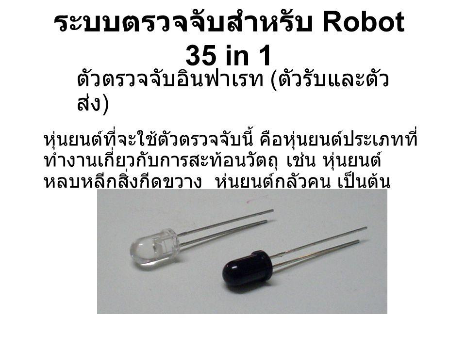 ระบบตรวจจับสำหรับ Robot 35 in 1 ตัวตรวจจับอินฟาเรท ( ตัวรับและตัว ส่ง ) หุ่นยนต์ที่จะใช้ตัวตรวจจับนี้ คือหุ่นยนต์ประเภทที่ ทำงานเกี่ยวกับการสะท้อนวัตถ