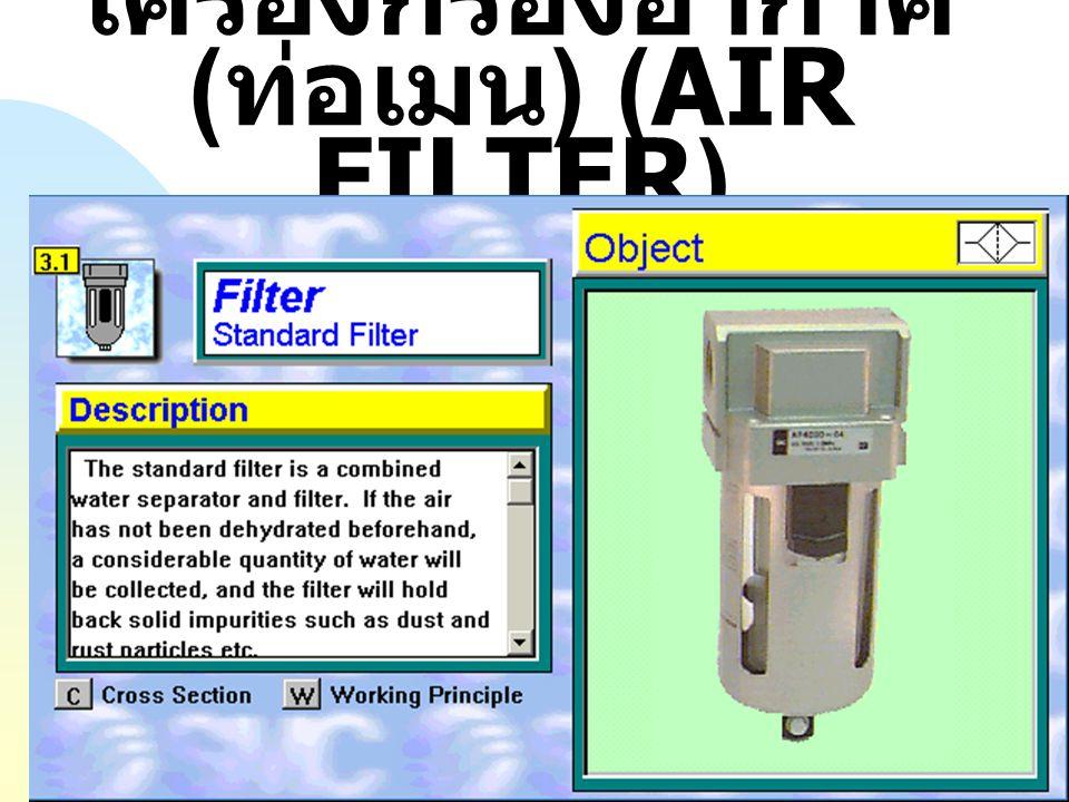 เครื่องกรองอากาศ ( ท่อเมน ) (AIR FILTER) หน้าที่ = กรองฝุ่นละอองและดัก แยกน้ำออกจากลมอัด ชนิดหรือประเภท (1). แบ่งตาม ชนิดของไส้กรอง (2). แบ่งตาม โครงส