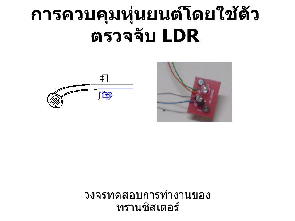 การควบคุมหุ่นยนต์โดยใช้ตัว ตรวจจับ LDR วงจรทดสอบการทำงานของ ทรานซิสเตอร์