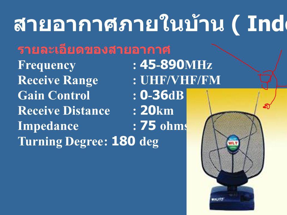 ห สายอากาศภายในบ้าน ( Indoor Antenna ) รายละเอียดของสายอากาศ Frequency: 45-890MHz Receive Range: UHF/VHF/FM Gain Control: 0-36dB Receive Distance: 20km Impedance: 75 ohms Turning Degree: 180 deg