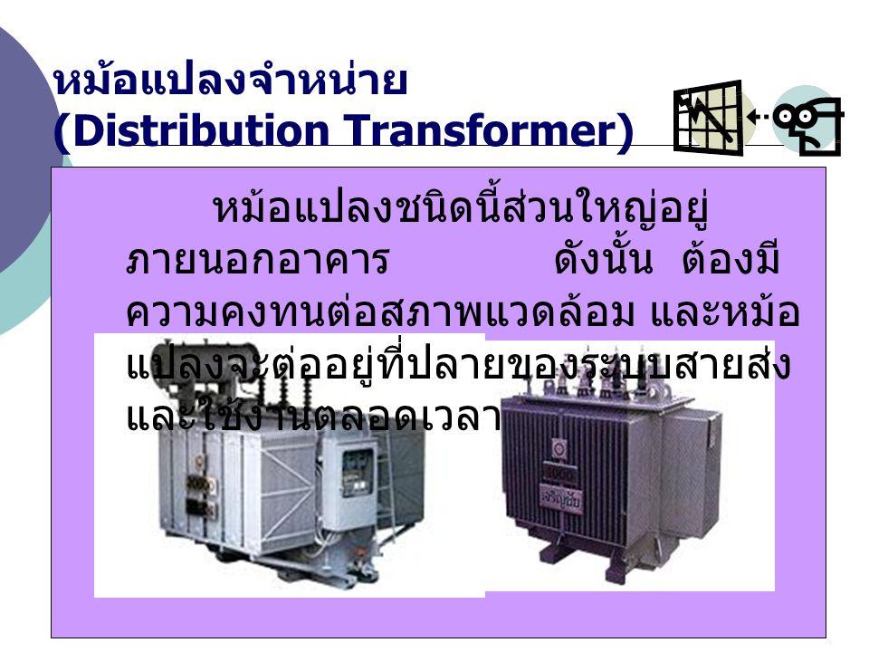 หม้อแปลงจำหน่าย (Distribution Transformer) หม้อแปลงชนิดนี้ส่วนใหญ่อยู่ ภายนอกอาคาร ดังนั้น ต้องมี ความคงทนต่อสภาพแวดล้อม และหม้อ แปลงจะต่ออยู่ที่ปลายข