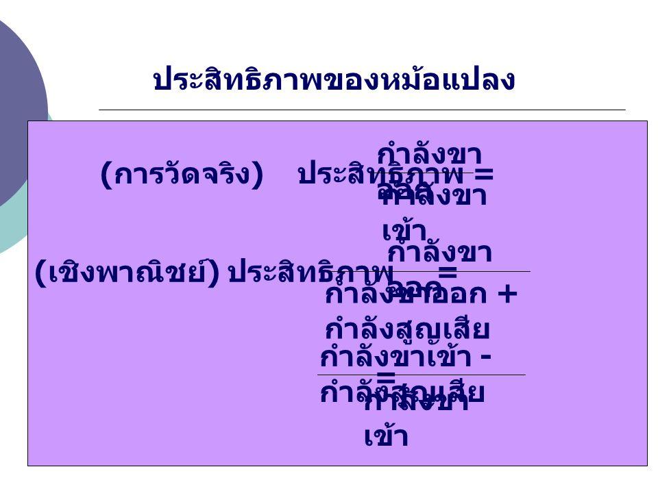 ประสิทธิภาพของหม้อแปลง ( การวัดจริง ) ประสิทธิภาพ = × 100 [%] ( เชิงพาณิชย์ ) ประสิทธิภาพ = × 100 [%] = × 100 [%] กำลังขา เข้า กำลังขา ออก กำลังขา เข้