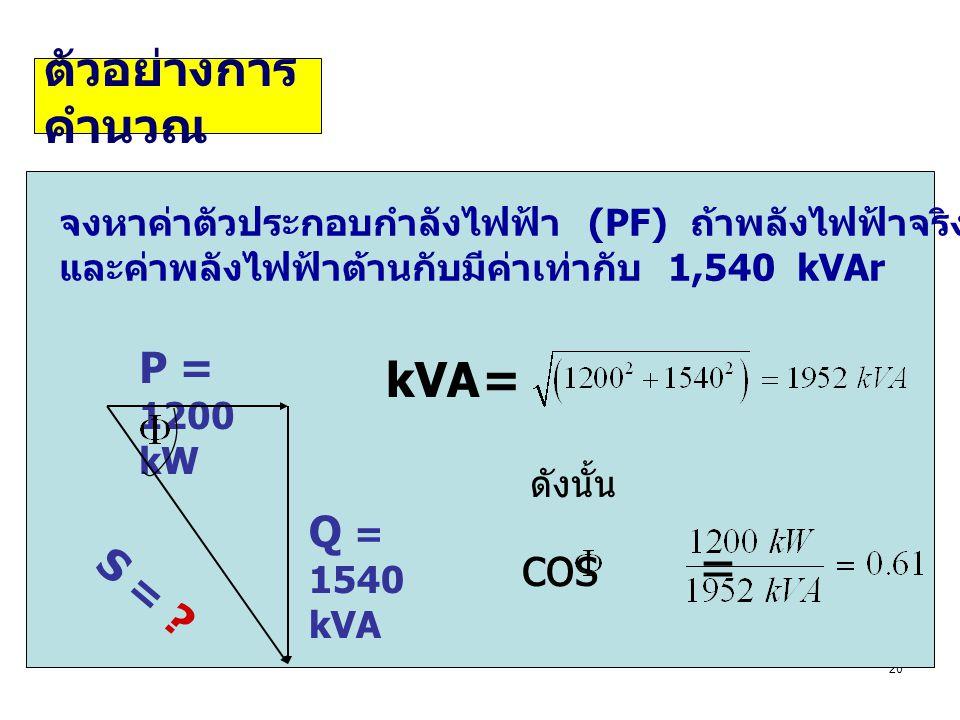 20 จงหาค่าตัวประกอบกำลังไฟฟ้า (PF) ถ้าพลังไฟฟ้าจริงที่วัดได้คือ 1,200 kW และค่าพลังไฟฟ้าต้านกับมีค่าเท่ากับ 1,540 kVAr ดังนั้น P = 1200 kW Q = 1540 kV