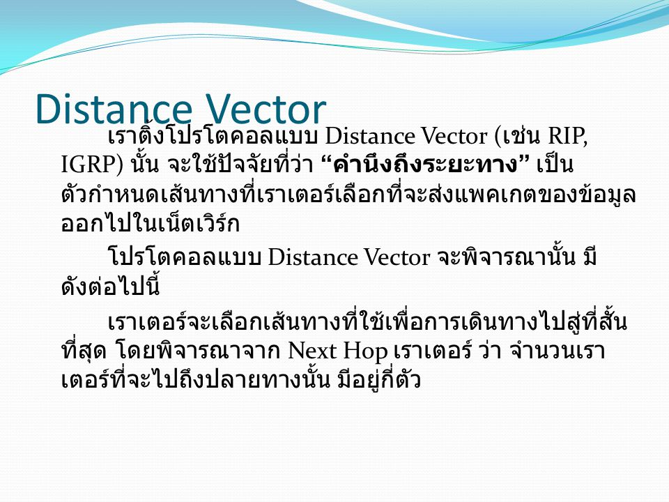Distance Vector เราติ้งโปรโตคอลแบบ Distance Vector ( เช่น RIP, IGRP) นั้น จะใช้ปัจจัยที่ว่า คำนึงถึงระยะทาง เป็น ตัวกำหนดเส้นทางที่เราเตอร์เลือกที่จะส่งแพคเกตของข้อมูล ออกไปในเน็ตเวิร์ก โปรโตคอลแบบ Distance Vector จะพิจารณานั้น มี ดังต่อไปนี้ เราเตอร์จะเลือกเส้นทางที่ใช้เพื่อการเดินทางไปสู่ที่สั้น ที่สุด โดยพิจารณาจาก Next Hop เราเตอร์ ว่า จำนวนเรา เตอร์ที่จะไปถึงปลายทางนั้น มีอยู่กี่ตัว