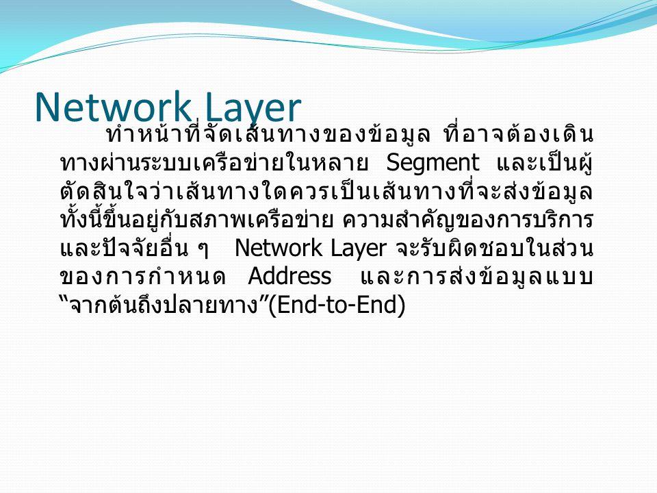 Network Layer ทำหน้าที่จัดเส้นทางของข้อมูล ที่อาจต้องเดิน ทางผ่านระบบเครือข่ายในหลาย Segment และเป็นผู้ ตัดสินใจว่าเส้นทางใดควรเป็นเส้นทางที่จะส่งข้อมูล ทั้งนี้ขึ้นอยู่กับสภาพเครือข่าย ความสำคัญของการบริการ และปัจจัยอื่น ๆ Network Layer จะรับผิดชอบในส่วน ของการกำหนด Address และการส่งข้อมูลแบบ จากต้นถึงปลายทาง (End-to-End)