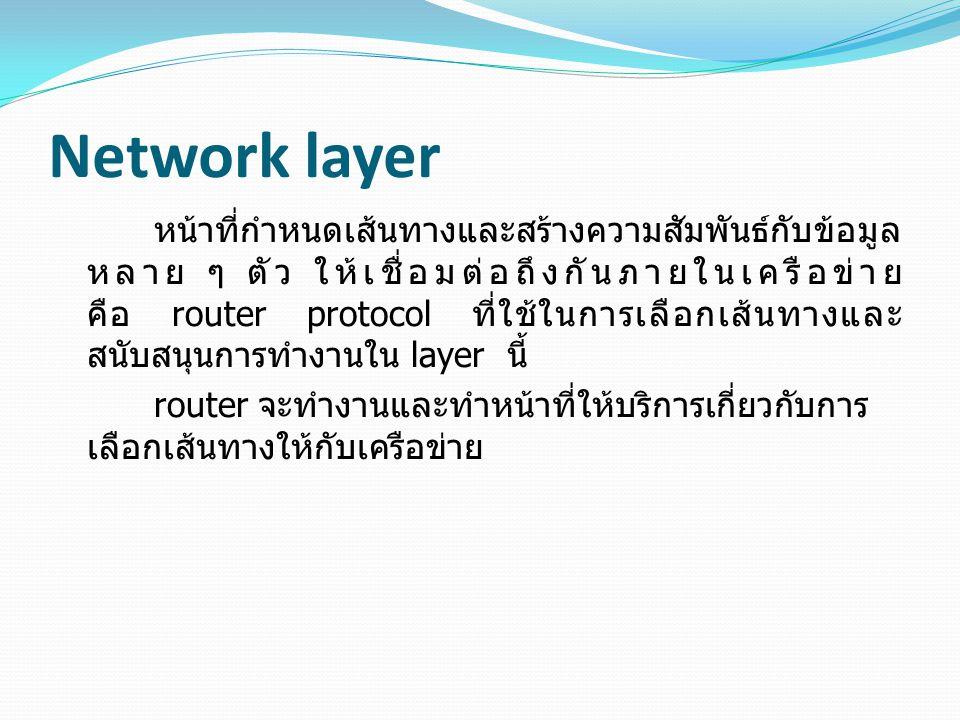 Network layer หน้าที่กำหนดเส้นทางและสร้างความสัมพันธ์กับข้อมูล หลาย ๆ ตัว ให้เชื่อมต่อถึงกันภายในเครือข่าย คือ router protocol ที่ใช้ในการเลือกเส้นทางและ สนับสนุนการทำงานใน layer นี้ router จะทำงานและทำหน้าที่ให้บริการเกี่ยวกับการ เลือกเส้นทางให้กับเครือข่าย