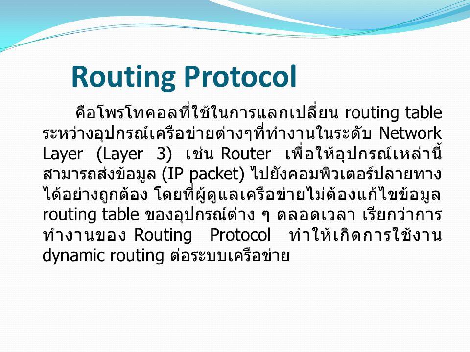 Routing Protocol คือโพรโทคอลที่ใช้ในการแลกเปลี่ยน routing table ระหว่างอุปกรณ์เครือข่ายต่างๆที่ทำงานในระดับ Network Layer (Layer 3) เช่น Router เพื่อให้อุปกรณ์เหล่านี้ สามารถส่งข้อมูล (IP packet) ไปยังคอมพิวเตอร์ปลายทาง ได้อย่างถูกต้อง โดยที่ผู้ดูแลเครือข่ายไม่ต้องแก้ไขข้อมูล routing table ของอุปกรณ์ต่าง ๆ ตลอดเวลา เรียกว่าการ ทำงานของ Routing Protocol ทำให้เกิดการใช้งาน dynamic routing ต่อระบบเครือข่าย