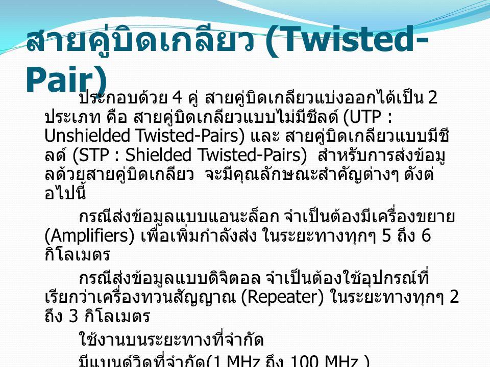 สายคูบิดเกลียว (Twisted- Pair) ประกอบดวย 4 คู สายคูบิดเกลียวแบงออกไดเปน 2 ประเภท คือ สายคูบิดเกลียวแบบไมมีชีลด (UTP : Unshielded Twisted-Pai